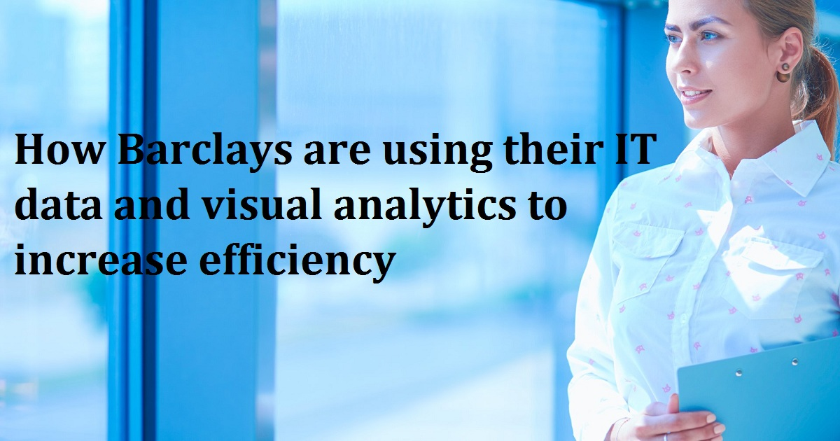 How Barclays are using their IT data and visual analytics to increase efficiency