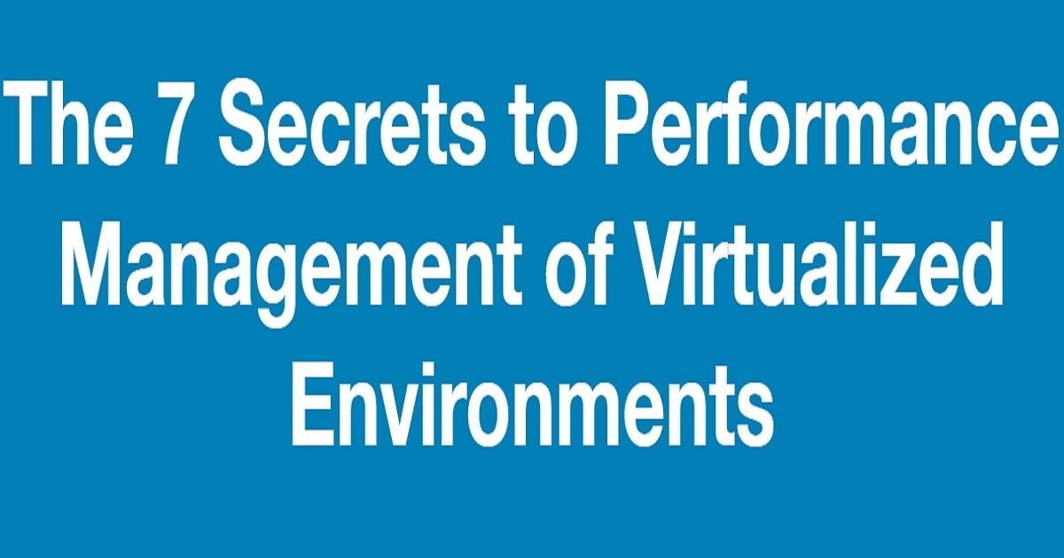 The 7 Secrets to Performance Management of Virtualized Environments