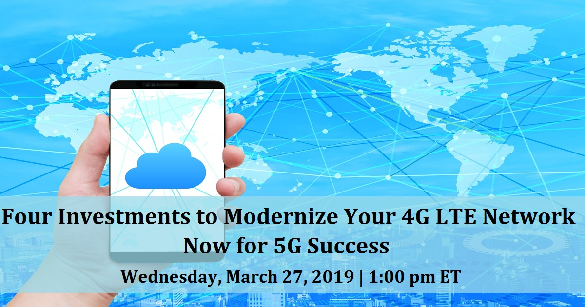 Four Investments To Modernize Your 4G LTE Network Now For 5G