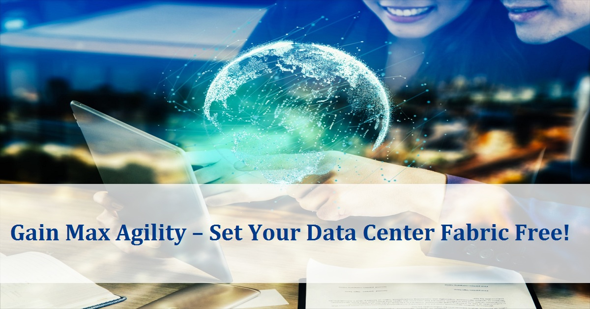 Gain Max Agility – Set Your Data Center Fabric Free!