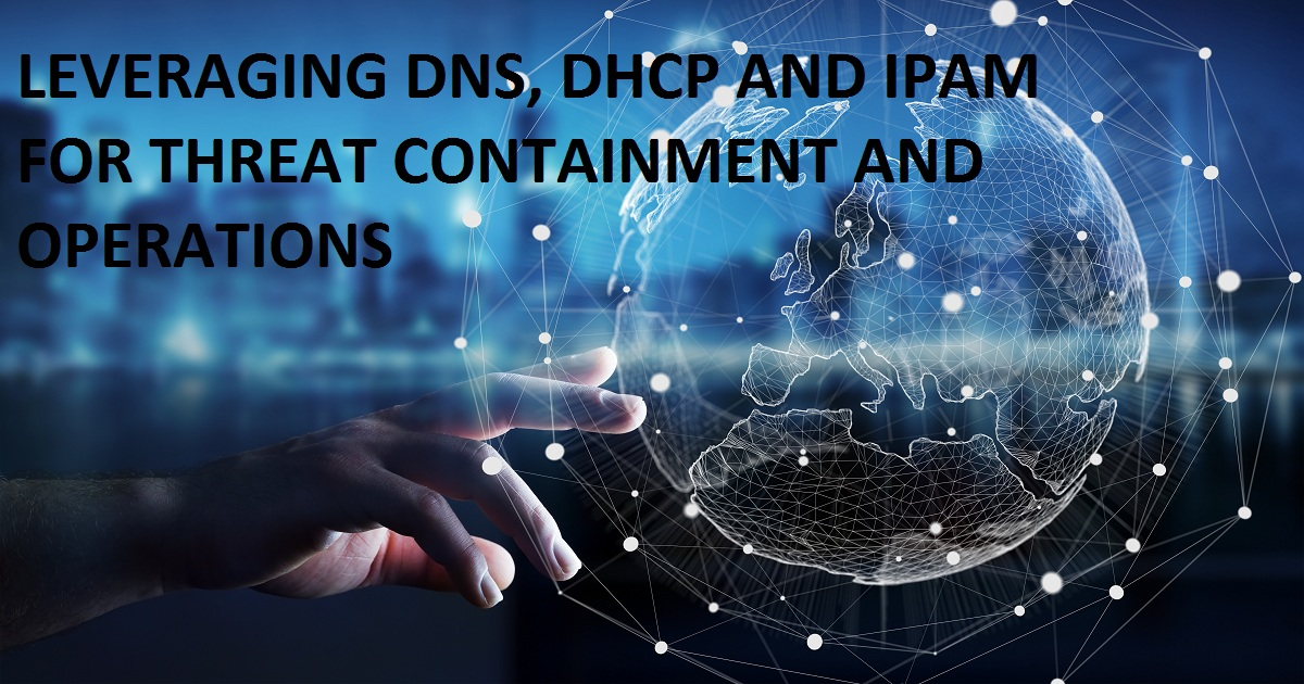 LEVERAGING DNS, DHCP AND IPAM FOR THREAT CONTAINMENT AND OPERATIONS