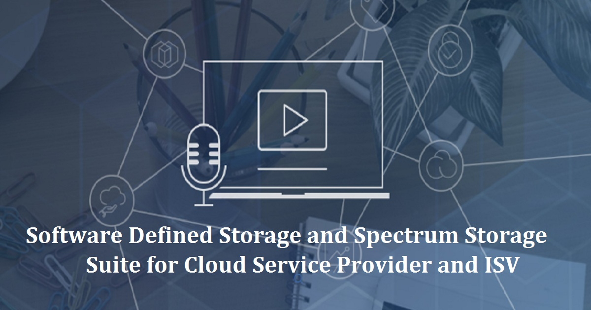 Software Defined Storage and Spectrum Storage Suite for Cloud Service Provider and ISV