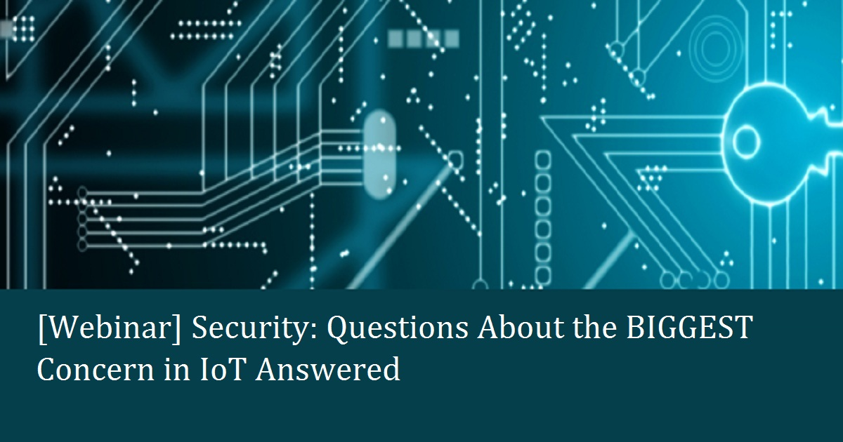Security: Questions About the BIGGEST Concern in IoT Answered