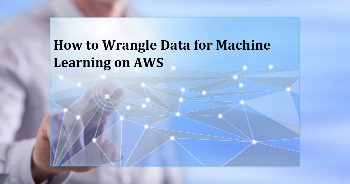How to Wrangle Data for Machine Learning on AWS