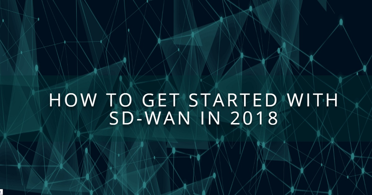 HOW TO GET STARTED WITH SD-WAN IN 2018