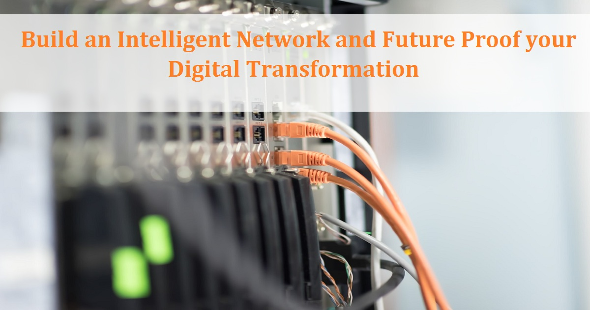 Build an Intelligent Network and Future Proof your Digital Transformation