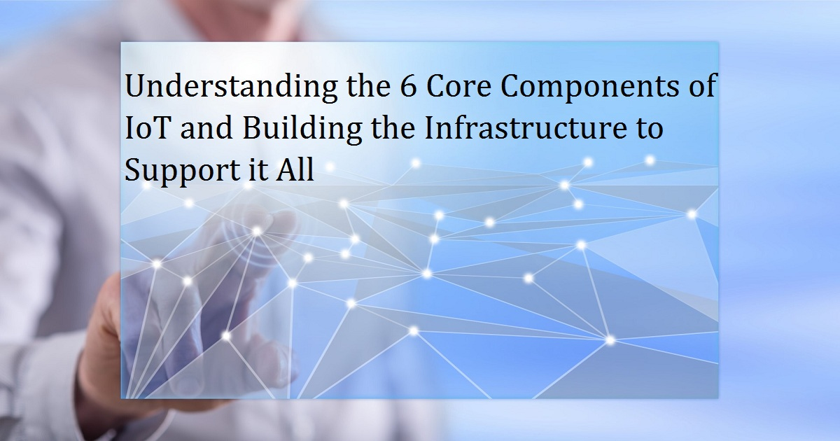Understanding the 6 Core Components of IoT and Building the Infrastructure to Support it All