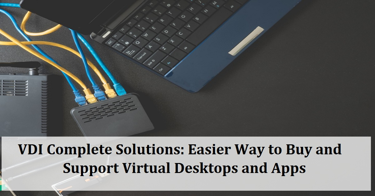 VDI Complete Solutions: Easier Way to Buy and Support Virtual Desktops and Apps