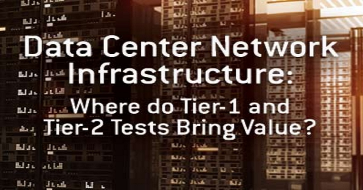 Data Center Network Infrastructure: Where do Tier-1 and Tier-2 Tests Bring Value and Why?
