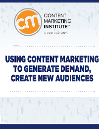 USING CONTENT MARKETING TO GENERATE DEMAND, CREATE NEW AUDIENCES