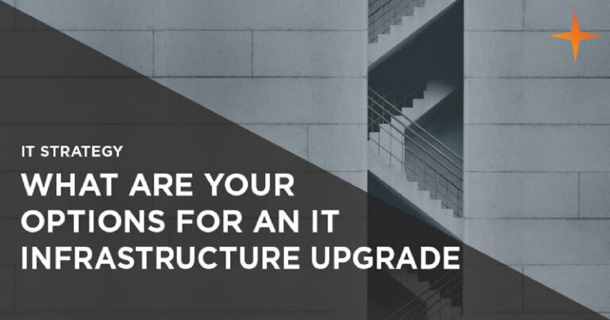 UPGRADING YOUR IT INFRASTRUCTURE – WHAT ARE YOUR OPTIONS?