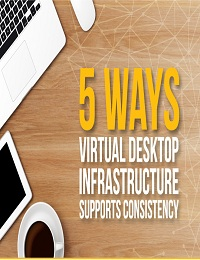 5 WAYS VIRTUAL DESKTOP INFRASTRUCTURE SUPPORTS CONSISTENCY