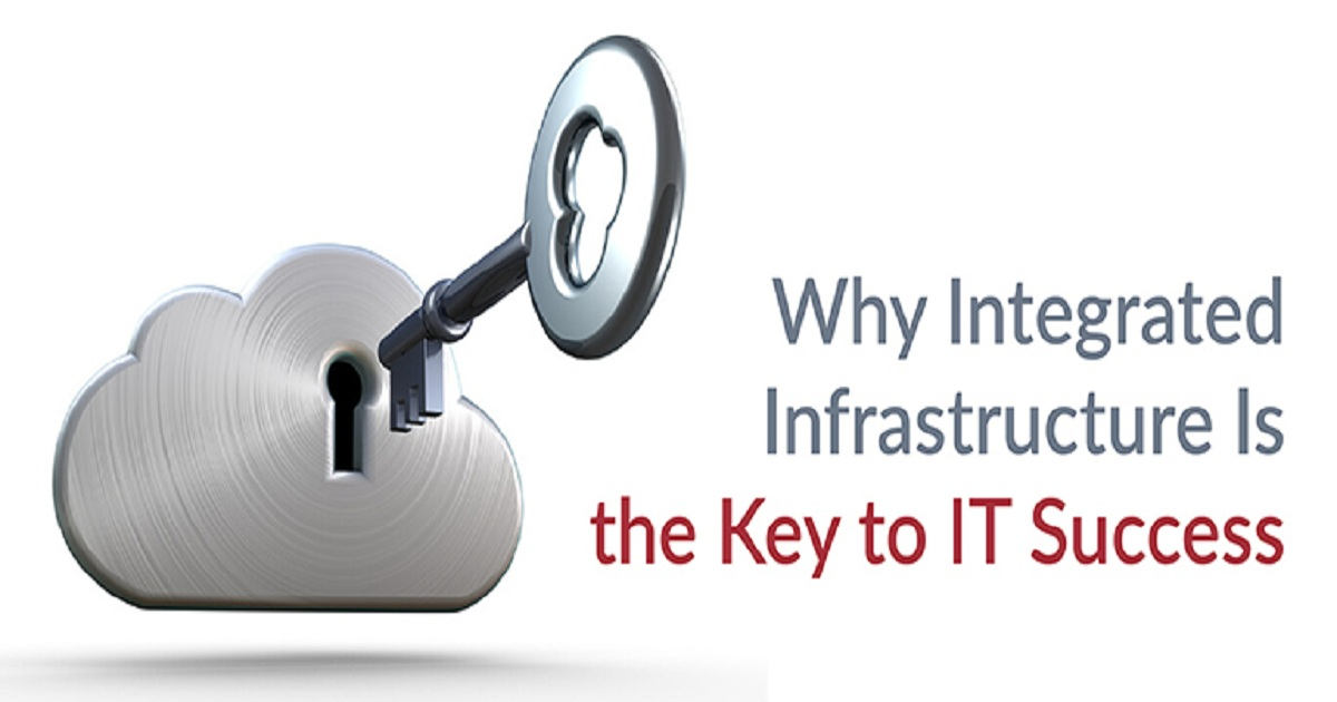 WHY INTEGRATED INFRASTRUCTURE IS THE KEY TO IT SUCCESS