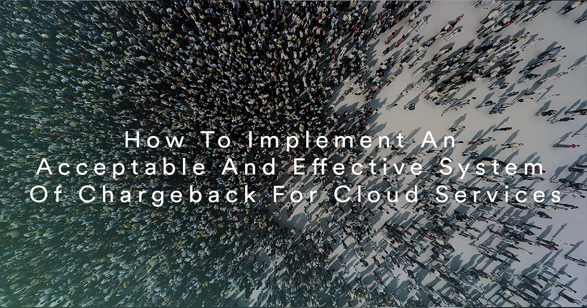 HOW TO IMPLEMENT AN ACCEPTABLE AND EFFECTIVE SYSTEM OF CHARGEBACK FOR CLOUD SERVICES